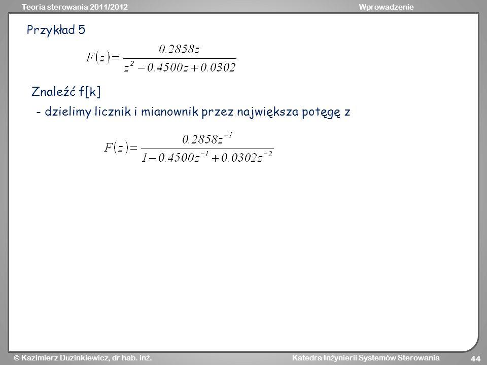 Przykład 5 Znaleźć f[k] - dzielimy licznik i mianownik przez największa potęgę z